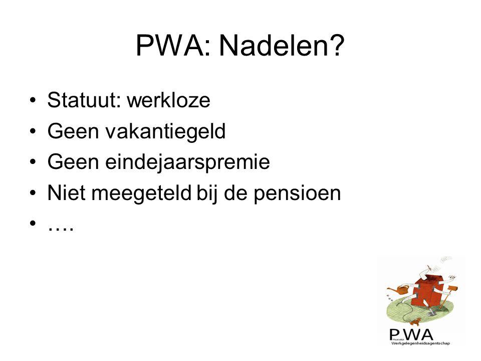 PWA: Nadelen? Statuut: werkloze Geen vakantiegeld Geen eindejaarspremie Niet meegeteld bij de pensioen ….