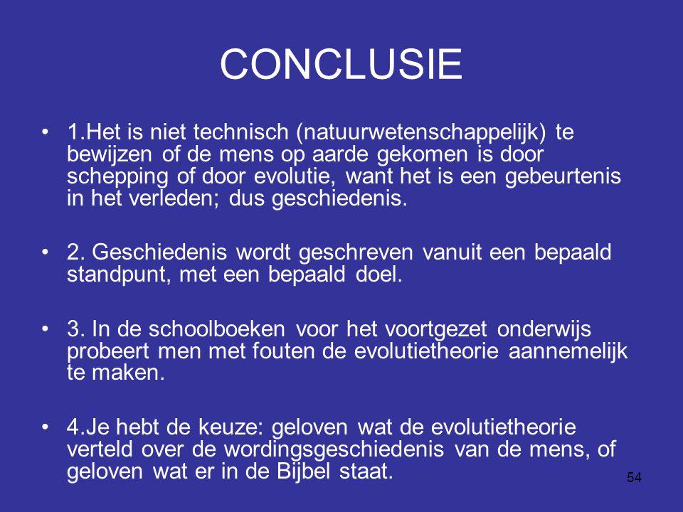 54 CONCLUSIE 1.Het is niet technisch (natuurwetenschappelijk) te bewijzen of de mens op aarde gekomen is door schepping of door evolutie, want het is