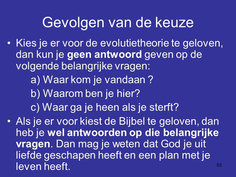 55 Gevolgen van de keuze Kies je er voor de evolutietheorie te geloven, dan kun je geen antwoord geven op de volgende belangrijke vragen: a) Waar kom