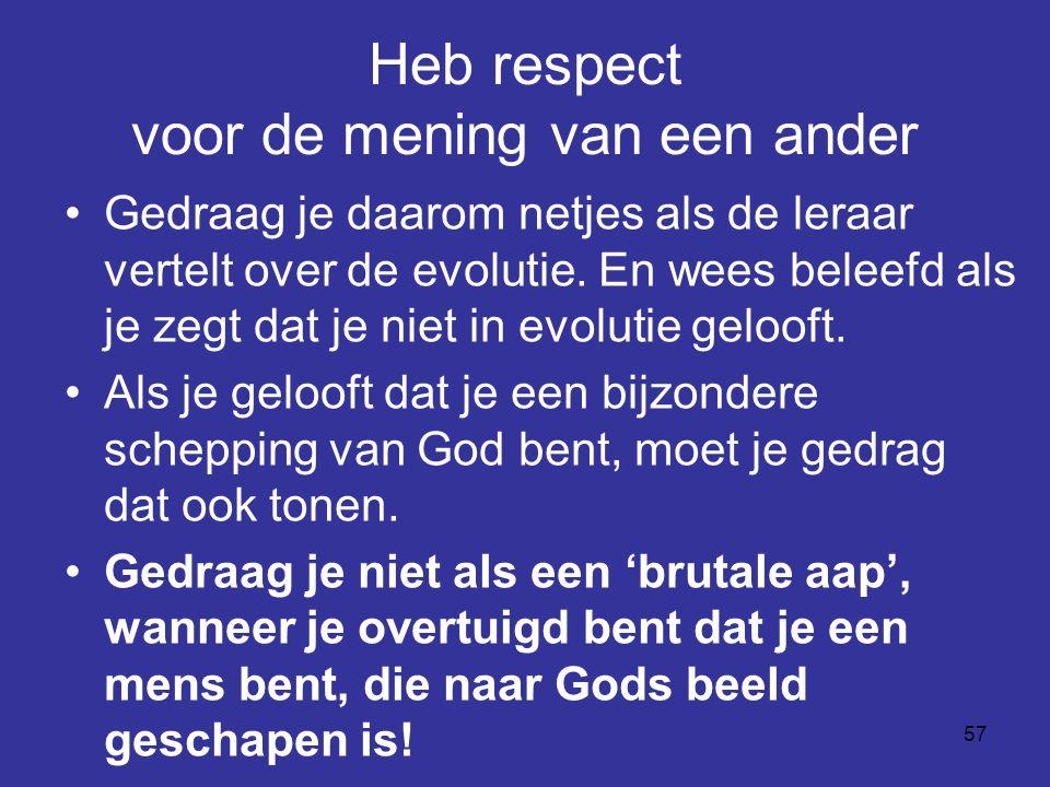57 Heb respect voor de mening van een ander Gedraag je daarom netjes als de leraar vertelt over de evolutie. En wees beleefd als je zegt dat je niet i
