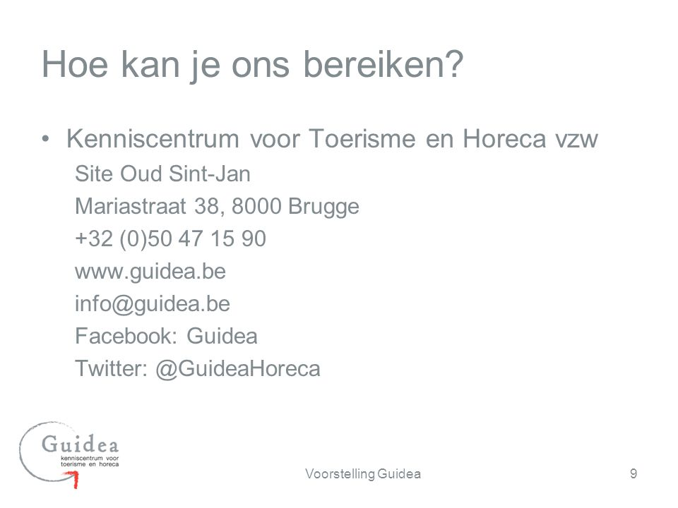 Kenniscentrum voor Toerisme en Horeca vzw Site Oud Sint-Jan Mariastraat 38, 8000 Brugge +32 (0)50 47 15 90 www.guidea.be info@guidea.be Facebook: Guidea Twitter: @GuideaHoreca 9Voorstelling Guidea Hoe kan je ons bereiken
