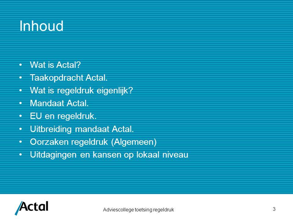 Inhoud Wat is Actal? Taakopdracht Actal. Wat is regeldruk eigenlijk? Mandaat Actal. EU en regeldruk. Uitbreiding mandaat Actal. Oorzaken regeldruk (Al