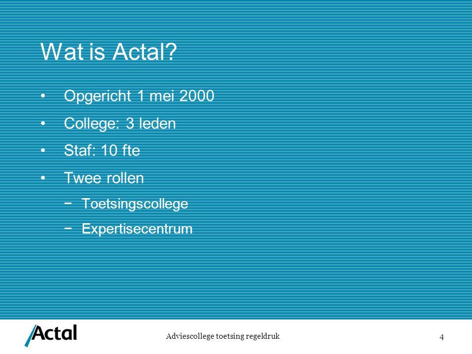 4 Wat is Actal? Adviescollege toetsing regeldruk Opgericht 1 mei 2000 College: 3 leden Staf: 10 fte Twee rollen −Toetsingscollege −Expertisecentrum