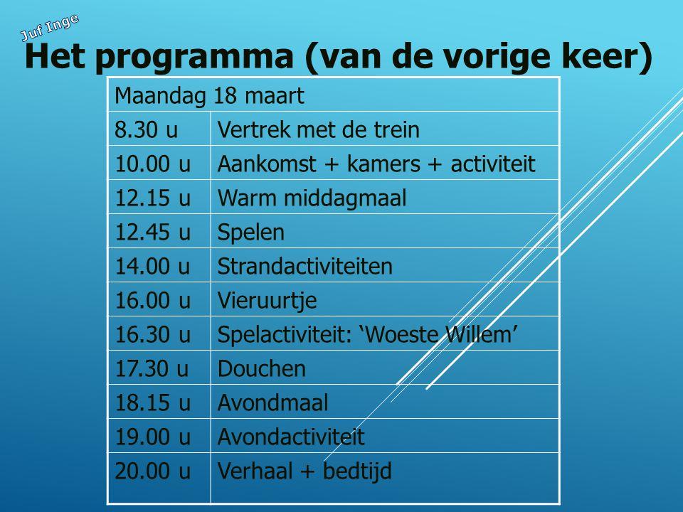 Het programma (van de vorige keer) Maandag 18 maart 8.30 uVertrek met de trein 10.00 uAankomst + kamers + activiteit 12.15 uWarm middagmaal 12.45 uSpelen 14.00 uStrandactiviteiten 16.00 uVieruurtje 16.30 uSpelactiviteit: 'Woeste Willem' 17.30 uDouchen 18.15 uAvondmaal 19.00 uAvondactiviteit 20.00 uVerhaal + bedtijd