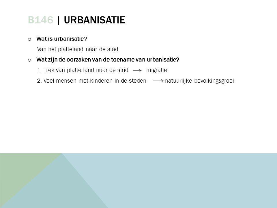 B146 | URBANISATIE o Wat is urbanisatie? Van het platteland naar de stad. o Wat zijn de oorzaken van de toename van urbanisatie? 1. Trek van platte la