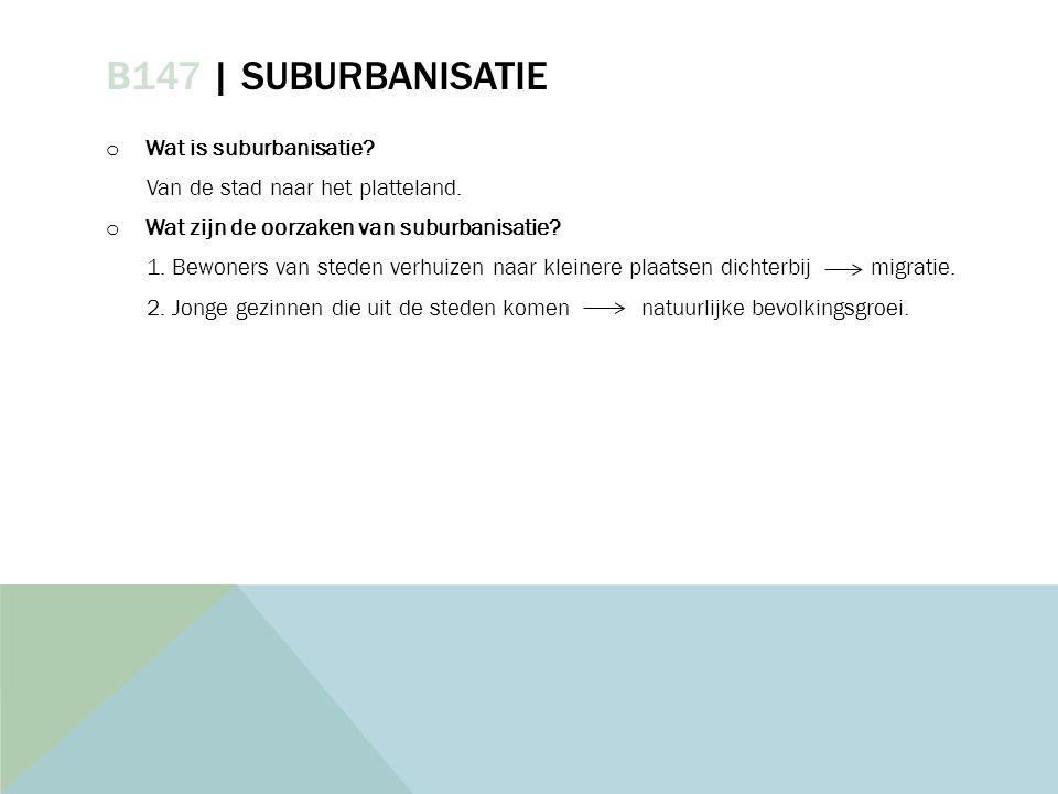 B147 | SUBURBANISATIE o Wat is suburbanisatie? Van de stad naar het platteland. o Wat zijn de oorzaken van suburbanisatie? 1. Bewoners van steden verh