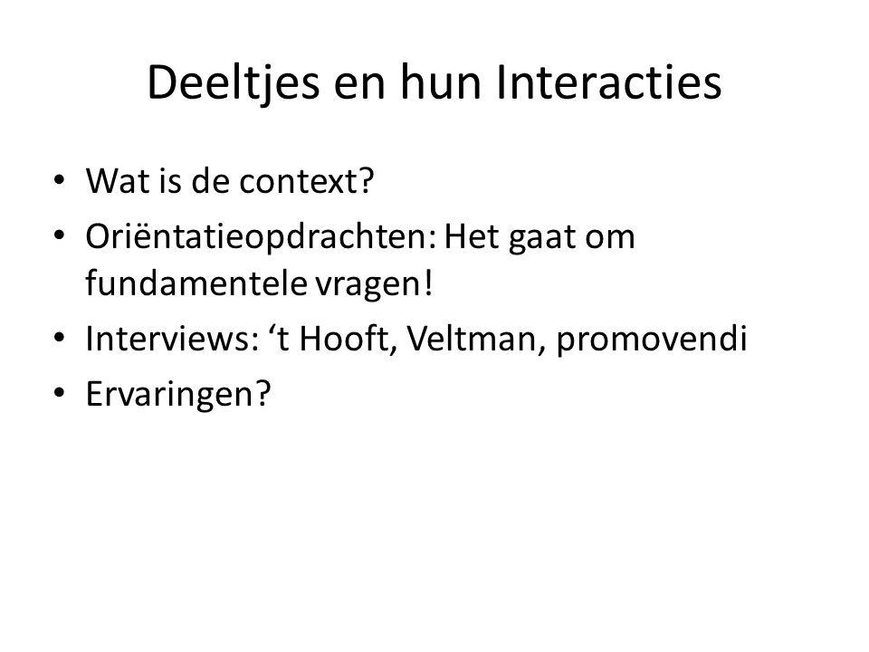 Deeltjes en hun Interacties Wat is de context? Oriëntatieopdrachten: Het gaat om fundamentele vragen! Interviews: 't Hooft, Veltman, promovendi Ervari
