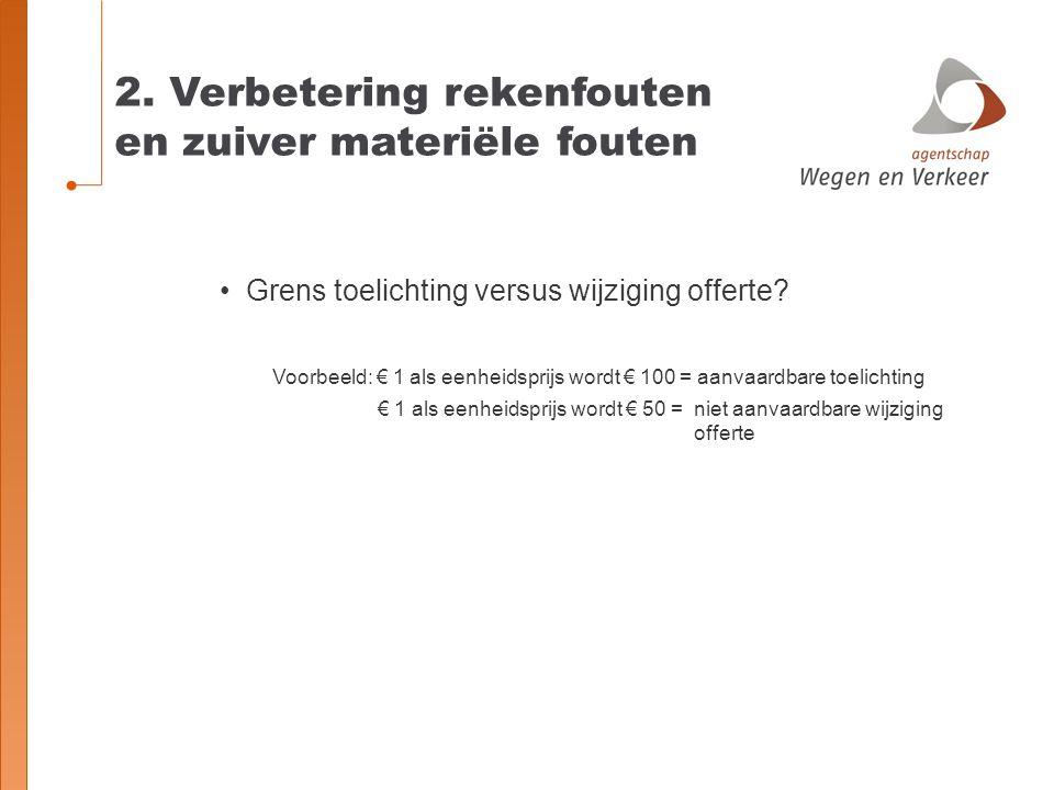 2. Verbetering rekenfouten en zuiver materiële fouten Grens toelichting versus wijziging offerte? Voorbeeld: € 1 als eenheidsprijs wordt € 100 = aanva