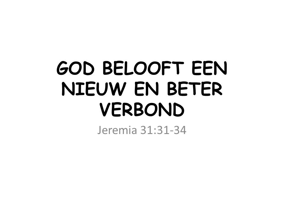 GOD BELOOFT EEN NIEUW EN BETER VERBOND Jeremia 31:31-34