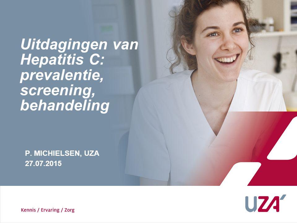 P. MICHIELSEN, UZA 27.07.2015 Uitdagingen van Hepatitis C: prevalentie, screening, behandeling