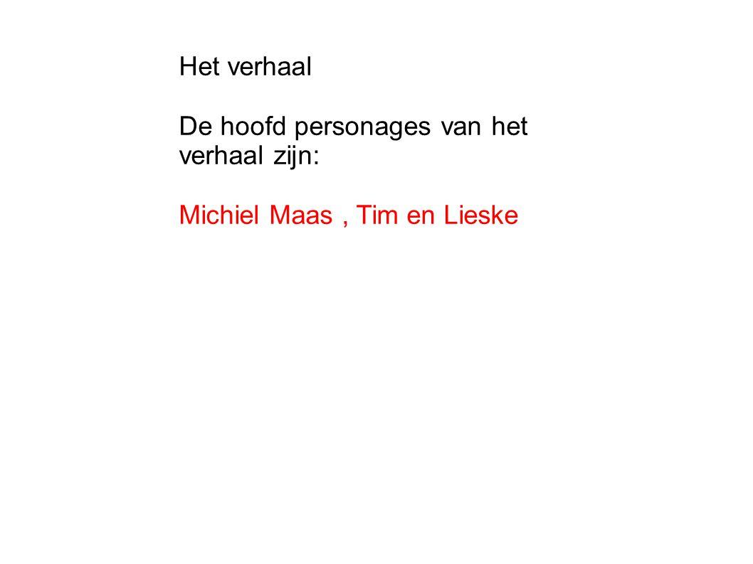 Het verhaal De hoofd personages van het verhaal zijn: Michiel Maas, Tim en Lieske
