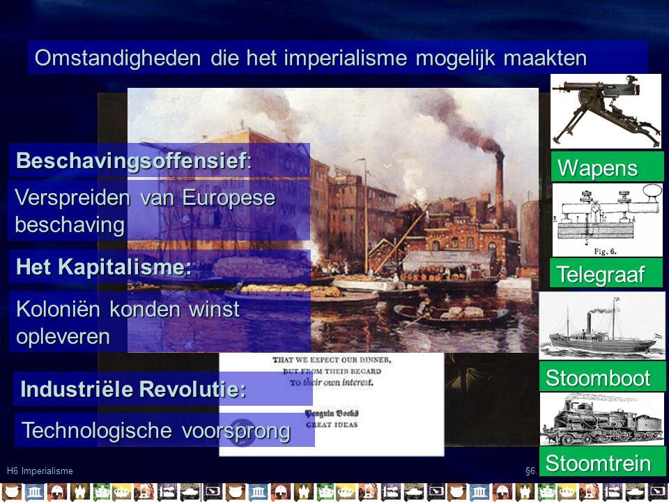 Omstandigheden die het imperialisme mogelijk maakten H6 Imperialisme §6.1 Europa verovert de wereld Het Kapitalisme: Koloniën konden winst opleveren B