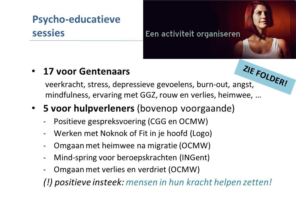 17 voor Gentenaars veerkracht, stress, depressieve gevoelens, burn-out, angst, mindfulness, ervaring met GGZ, rouw en verlies, heimwee, … 5 voor hulpverleners (bovenop voorgaande) -Positieve gespreksvoering (CGG en OCMW) -Werken met Noknok of Fit in je hoofd (Logo) -Omgaan met heimwee na migratie (OCMW) -Mind-spring voor beroepskrachten (INGent) -Omgaan met verlies en verdriet (OCMW) (!) positieve insteek: mensen in hun kracht helpen zetten.