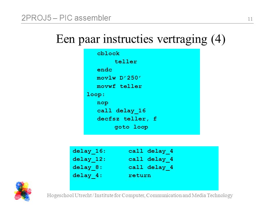 2PROJ5 – PIC assembler Hogeschool Utrecht / Institute for Computer, Communication and Media Technology 11 Een paar instructies vertraging (4) delay_16:call delay_4 delay_12:call delay_4 delay_8:call delay_4 delay_4:return cblock teller endc movlw D'250' movwf teller loop: nop call delay_16 decfsz teller, f goto loop