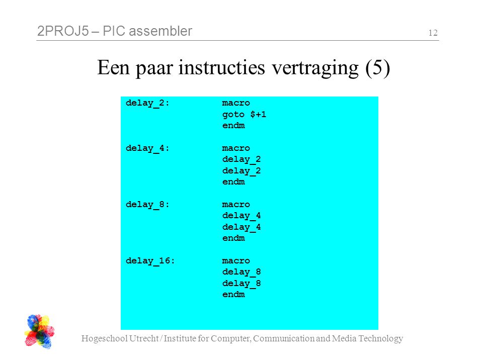 2PROJ5 – PIC assembler Hogeschool Utrecht / Institute for Computer, Communication and Media Technology 12 Een paar instructies vertraging (5) delay_2: macro goto $+1 endm delay_4:macro delay_2 endm delay_8: macro delay_4 endm delay_16:macro delay_8 endm