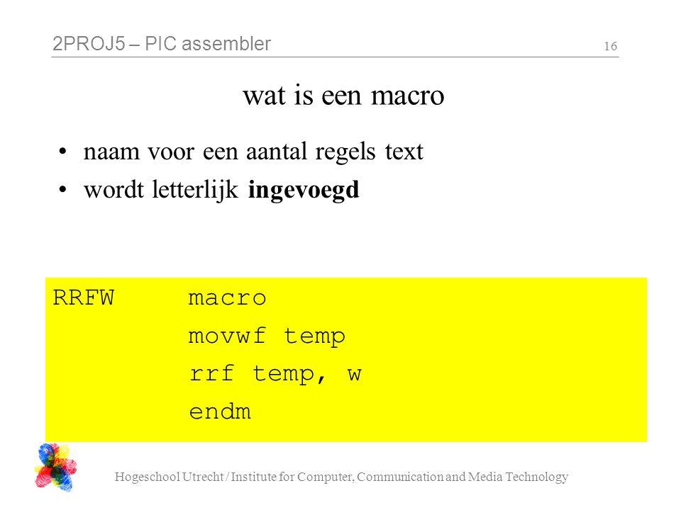 2PROJ5 – PIC assembler Hogeschool Utrecht / Institute for Computer, Communication and Media Technology 16 wat is een macro naam voor een aantal regels text wordt letterlijk ingevoegd RRFW macro movwf temp rrf temp, w endm