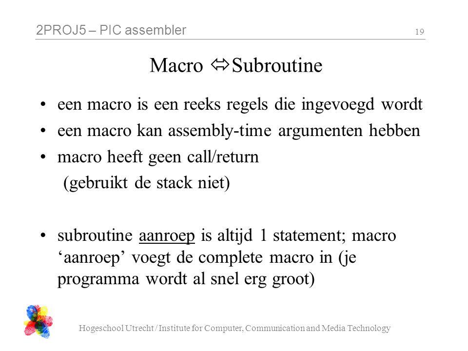 2PROJ5 – PIC assembler Hogeschool Utrecht / Institute for Computer, Communication and Media Technology 19 Macro  Subroutine een macro is een reeks regels die ingevoegd wordt een macro kan assembly-time argumenten hebben macro heeft geen call/return (gebruikt de stack niet) subroutine aanroep is altijd 1 statement; macro 'aanroep' voegt de complete macro in (je programma wordt al snel erg groot)