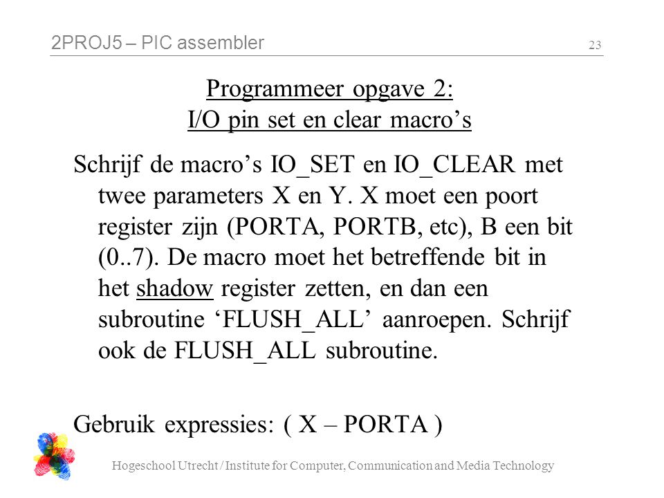 2PROJ5 – PIC assembler Hogeschool Utrecht / Institute for Computer, Communication and Media Technology 23 Programmeer opgave 2: I/O pin set en clear macro's Schrijf de macro's IO_SET en IO_CLEAR met twee parameters X en Y.
