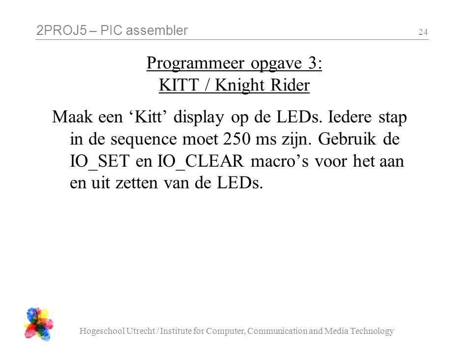 2PROJ5 – PIC assembler Hogeschool Utrecht / Institute for Computer, Communication and Media Technology 24 Programmeer opgave 3: KITT / Knight Rider Maak een 'Kitt' display op de LEDs.
