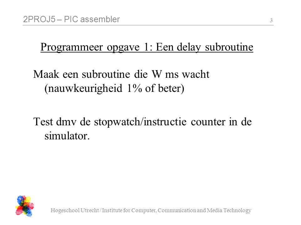 2PROJ5 – PIC assembler Hogeschool Utrecht / Institute for Computer, Communication and Media Technology 3 Programmeer opgave 1: Een delay subroutine Maak een subroutine die W ms wacht (nauwkeurigheid 1% of beter) Test dmv de stopwatch/instructie counter in de simulator.