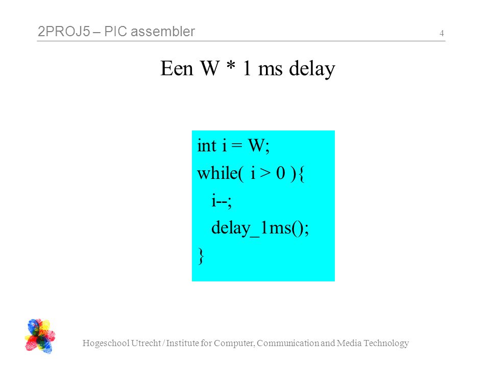 2PROJ5 – PIC assembler Hogeschool Utrecht / Institute for Computer, Communication and Media Technology 4 Een W * 1 ms delay int i = W; while( i > 0 ){ i--; delay_1ms(); }