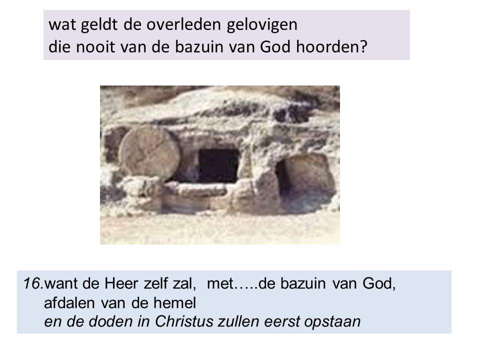 wat geldt de overleden gelovigen die nooit van de bazuin van God hoorden? 16.want de Heer zelf zal, met…..de bazuin van God, afdalen van de hemel en d