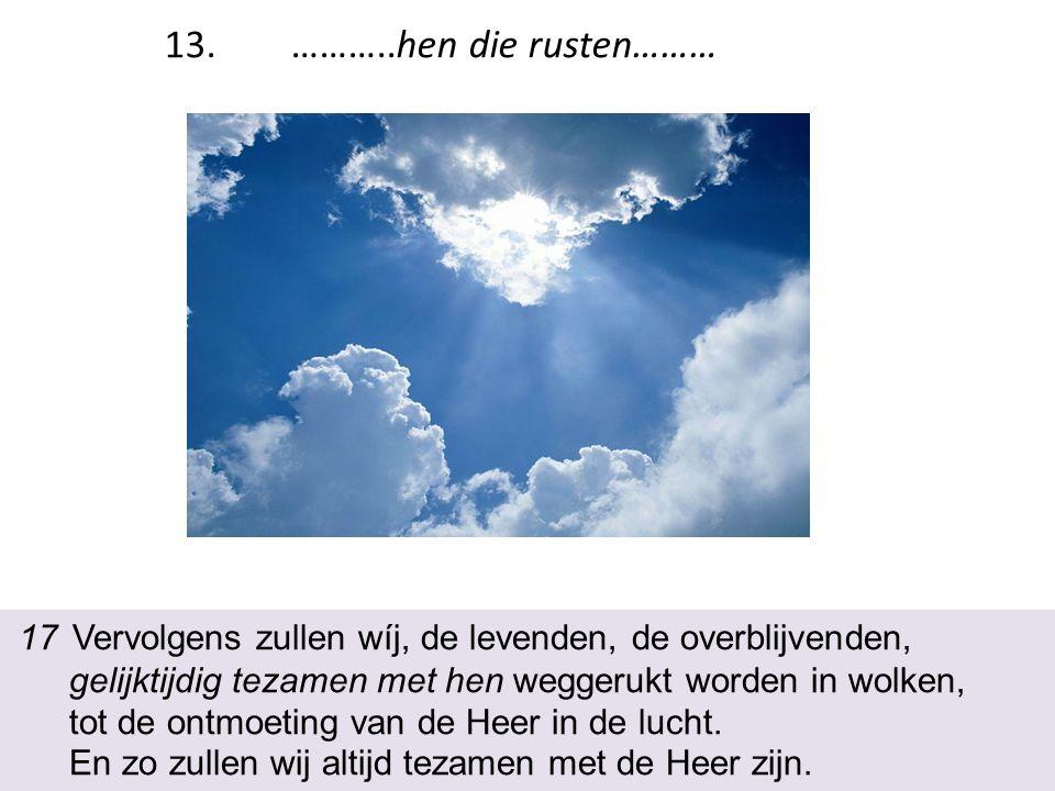 17 Vervolgens zullen wíj, de levenden, de overblijvenden, gelijktijdig tezamen met hen weggerukt worden in wolken, tot de ontmoeting van de Heer in de