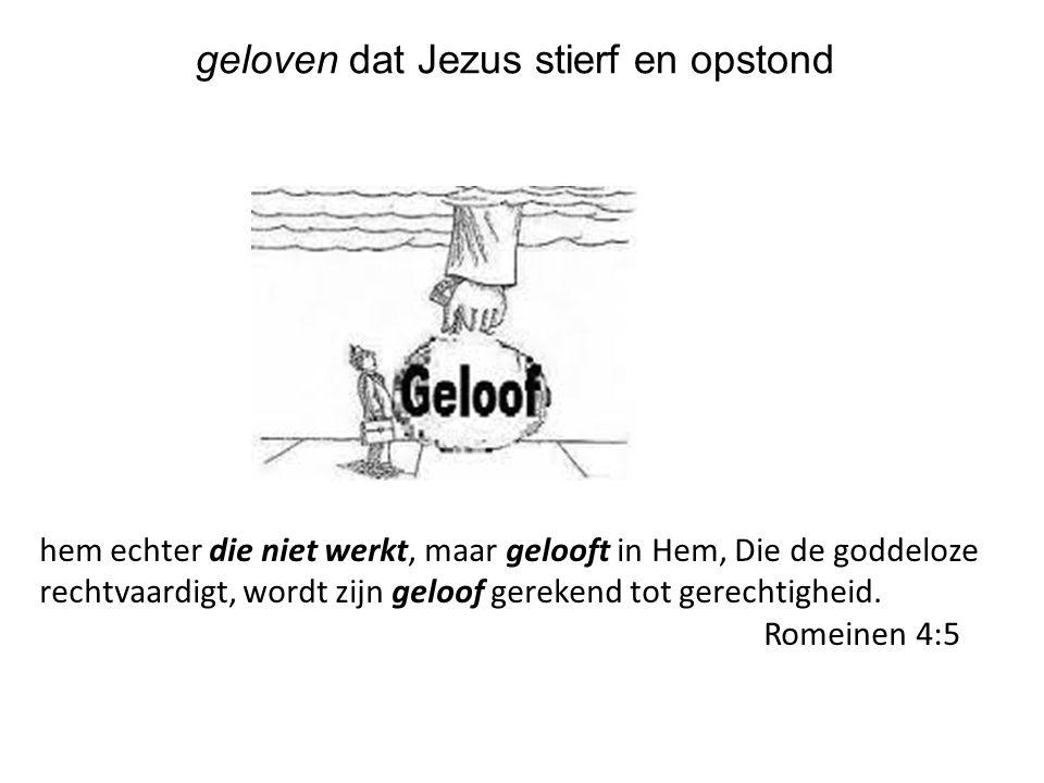 geloven dat Jezus stierf en opstond hem echter die niet werkt, maar gelooft in Hem, Die de goddeloze rechtvaardigt, wordt zijn geloof gerekend tot ger