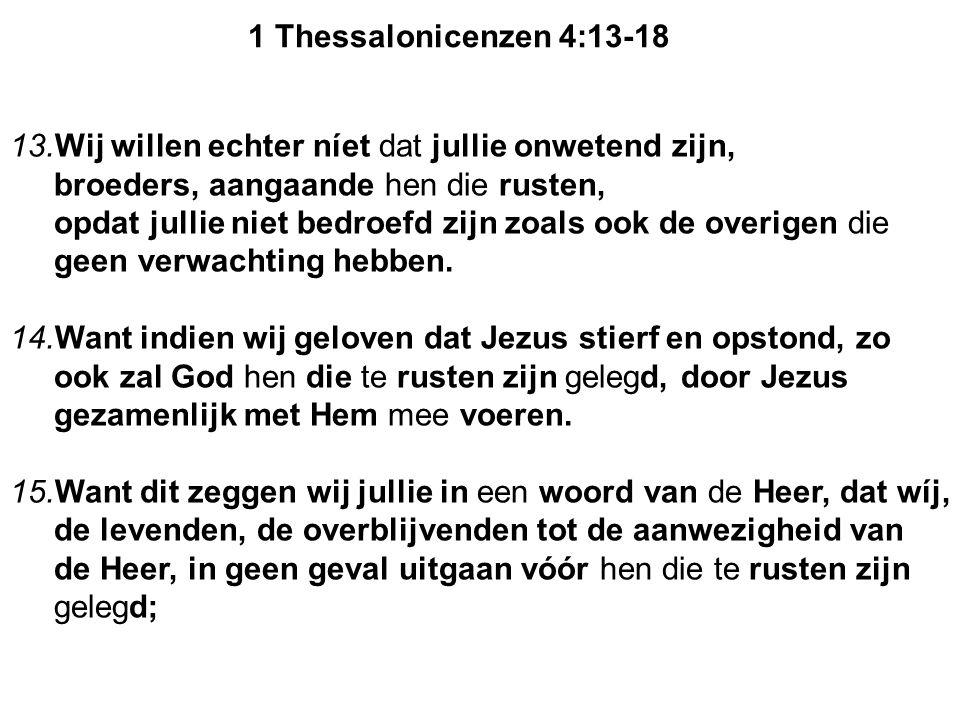 16.want de Heer zelf zal, met een bevel, met de stem van de vorst van de boodschappers en met de bazuin van God, afdalen van de hemel en de doden in Christus zullen eerst opstaan.