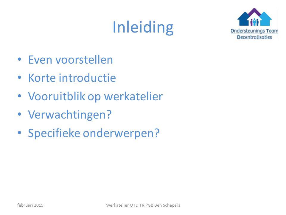 Inleiding Even voorstellen Korte introductie Vooruitblik op werkatelier Verwachtingen? Specifieke onderwerpen? Werkatelier OTD TR PGB Ben Schepersfebr