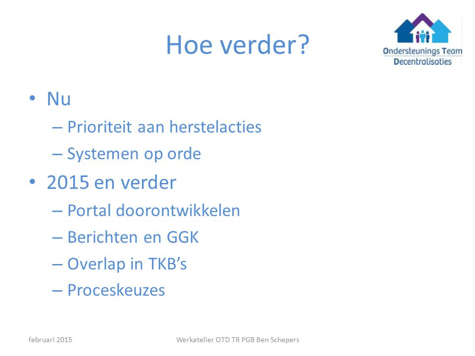 Hoe verder? Nu – Prioriteit aan herstelacties – Systemen op orde 2015 en verder – Portal doorontwikkelen – Berichten en GGK – Overlap in TKB's – Proce