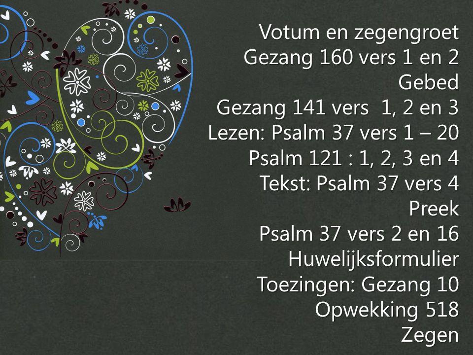 Votum en zegengroet Gezang 160 vers 1 en 2 Gebed Gezang 141 vers 1, 2 en 3 Lezen: Psalm 37 vers 1 – 20 Psalm 121 : 1, 2, 3 en 4 Tekst: Psalm 37 vers 4