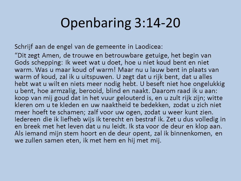 Openbaring 3:14-20 Schrijf aan de engel van de gemeente in Laodicea: Dit zegt Amen, de trouwe en betrouwbare getuige, het begin van Gods schepping: Ik weet wat u doet, hoe u niet koud bent en niet warm.