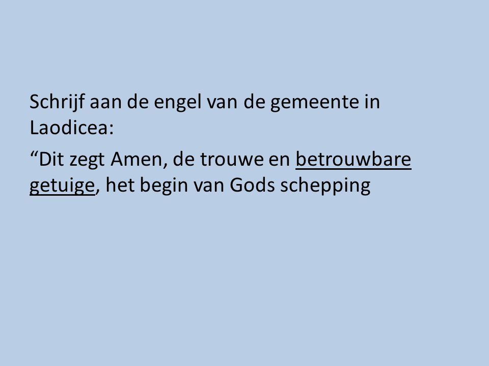 Schrijf aan de engel van de gemeente in Laodicea: Dit zegt Amen, de trouwe en betrouwbare getuige, het begin van Gods schepping