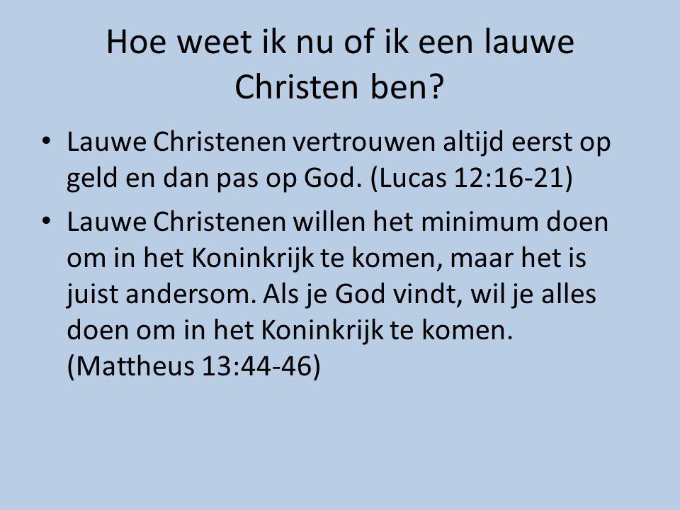 Hoe weet ik nu of ik een lauwe Christen ben? Lauwe Christenen vertrouwen altijd eerst op geld en dan pas op God. (Lucas 12:16-21) Lauwe Christenen wil