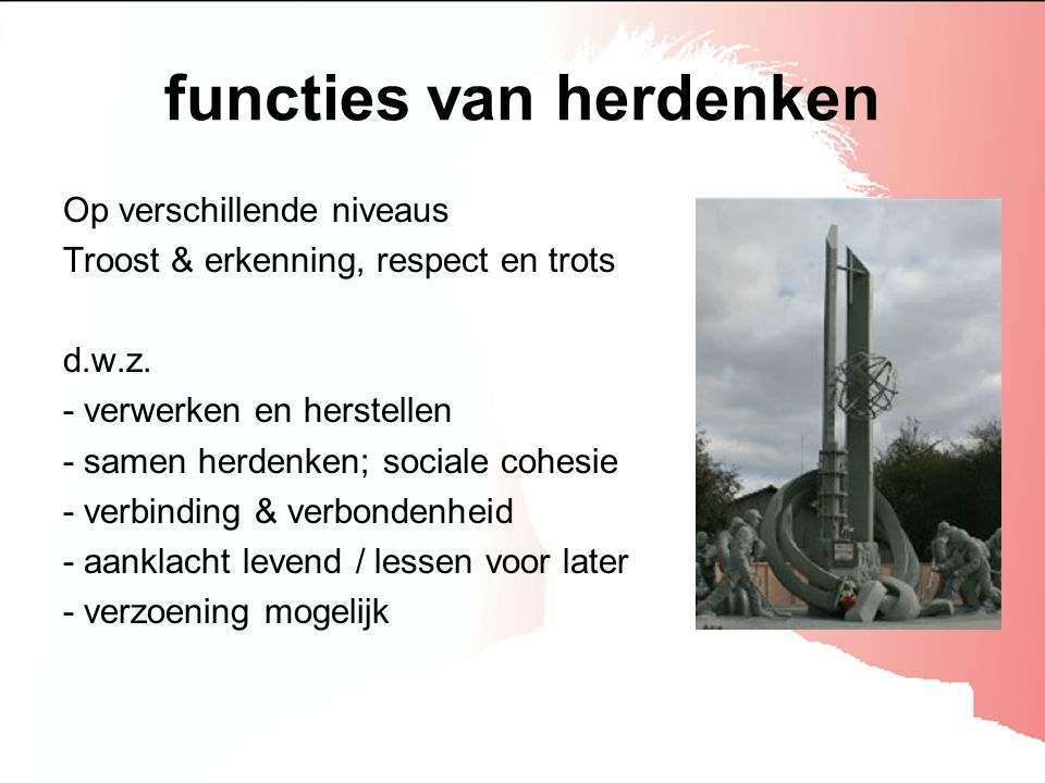 functies van herdenken Op verschillende niveaus Troost & erkenning, respect en trots d.w.z. - verwerken en herstellen - samen herdenken; sociale cohes