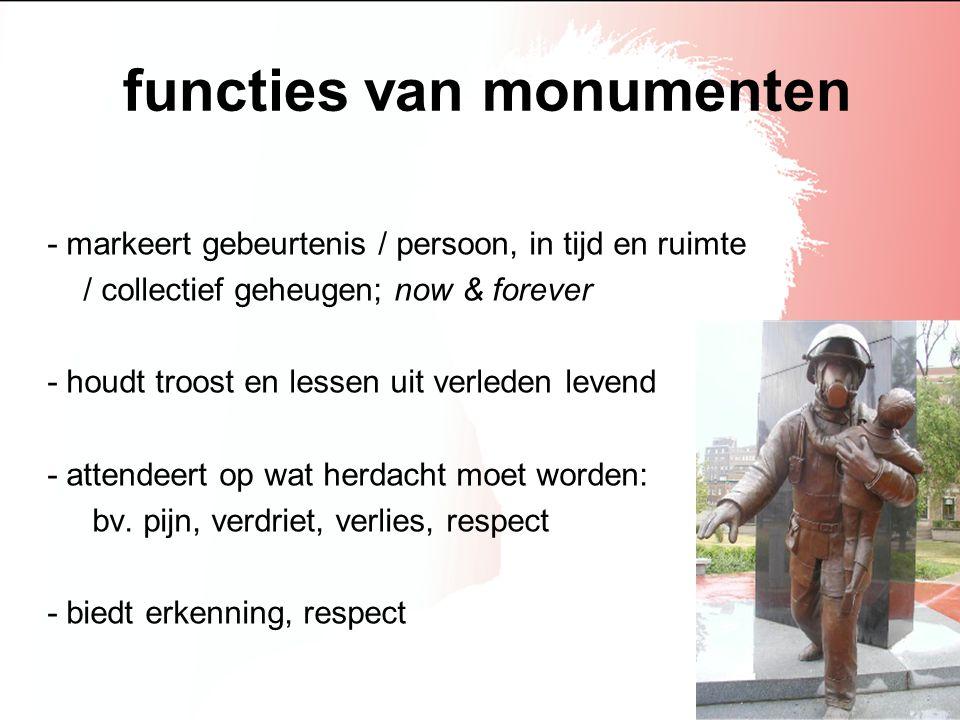 functies van monumenten - markeert gebeurtenis / persoon, in tijd en ruimte / collectief geheugen; now & forever - houdt troost en lessen uit verleden
