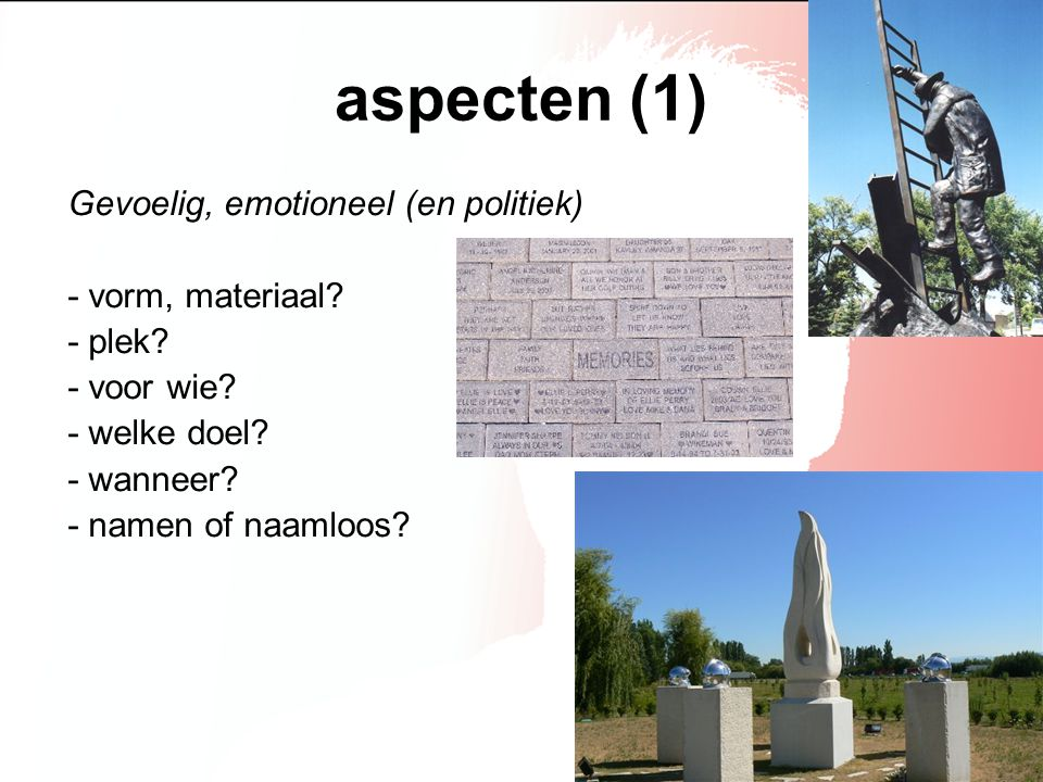 aspecten (1) Gevoelig, emotioneel (en politiek) - vorm, materiaal? - plek? - voor wie? - welke doel? - wanneer? - namen of naamloos?