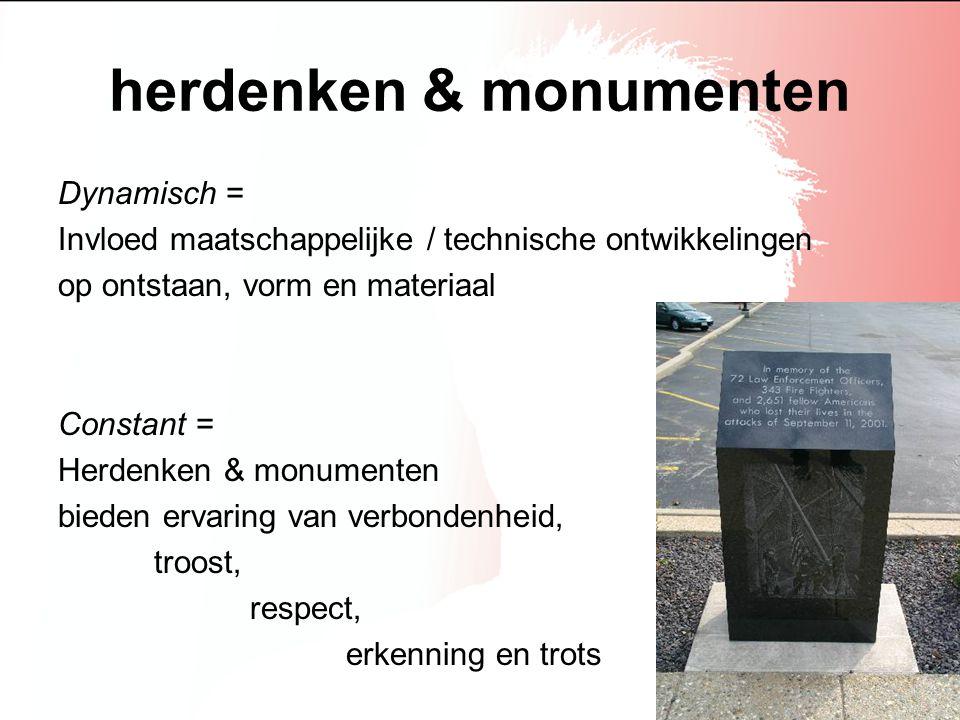 herdenken & monumenten Dynamisch = Invloed maatschappelijke / technische ontwikkelingen op ontstaan, vorm en materiaal Constant = Herdenken & monument