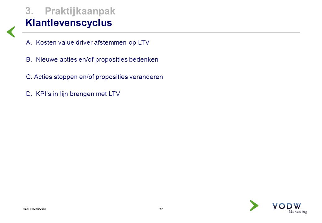 32041008-mb-slo A.Kosten value driver afstemmen op LTV B.Nieuwe acties en/of proposities bedenken C. Acties stoppen en/of proposities veranderen D.KPI