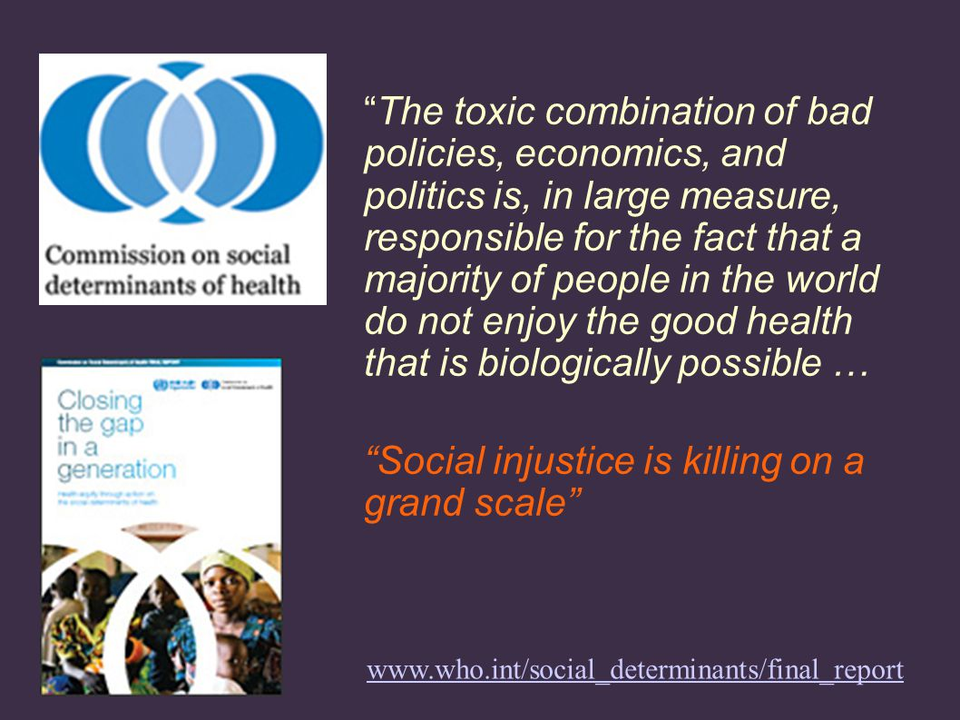 The toxic combination of bad policies, economics, and politics is, in large measure, responsible for the fact that a majority of people in the world do not enjoy the good health that is biologically possible … Social injustice is killing on a grand scale www.who.int/social_determinants/final_report