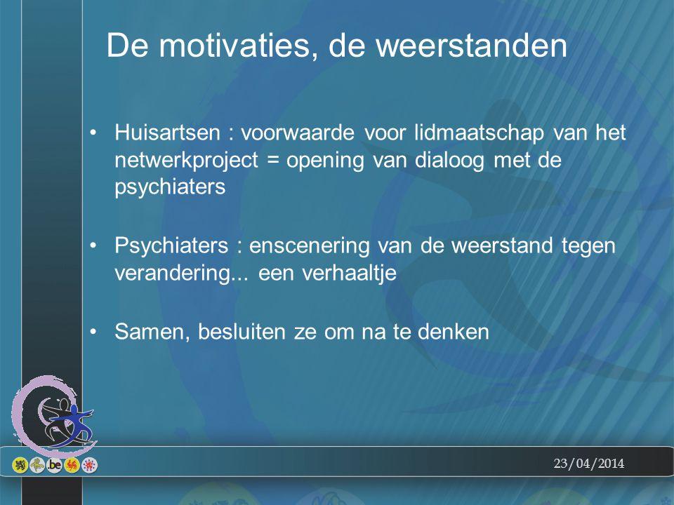 23/04/2014 De motivaties, de weerstanden Huisartsen : voorwaarde voor lidmaatschap van het netwerkproject = opening van dialoog met de psychiaters Psychiaters : enscenering van de weerstand tegen verandering...