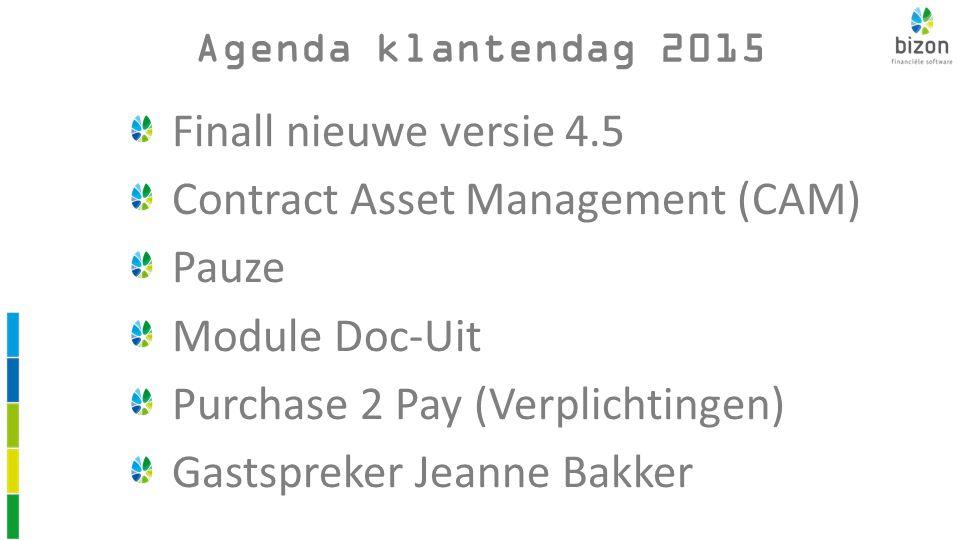 Finall nieuwe versie 4.5 Contract Asset Management (CAM) Pauze Module Doc-Uit Purchase 2 Pay (Verplichtingen) Gastspreker Jeanne Bakker Agenda klantendag 2015