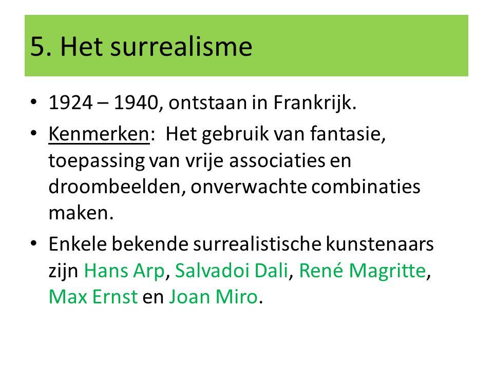 5. Het surrealisme 1924 – 1940, ontstaan in Frankrijk. Kenmerken: Het gebruik van fantasie, toepassing van vrije associaties en droombeelden, onverwac