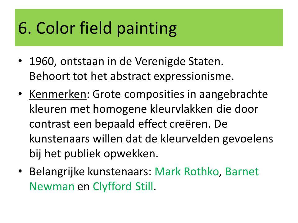 6. Color field painting 1960, ontstaan in de Verenigde Staten. Behoort tot het abstract expressionisme. Kenmerken: Grote composities in aangebrachte k
