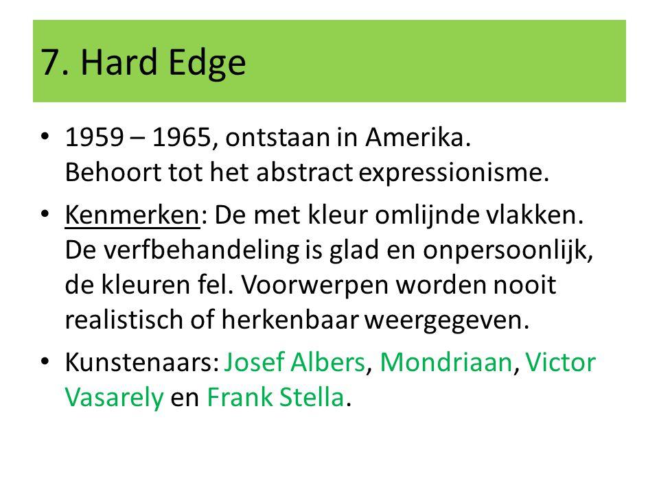 7. Hard Edge 1959 – 1965, ontstaan in Amerika. Behoort tot het abstract expressionisme. Kenmerken: De met kleur omlijnde vlakken. De verfbehandeling i