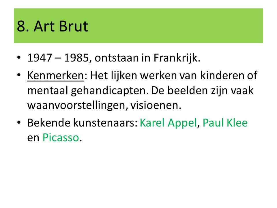 8. Art Brut 1947 – 1985, ontstaan in Frankrijk. Kenmerken: Het lijken werken van kinderen of mentaal gehandicapten. De beelden zijn vaak waanvoorstell