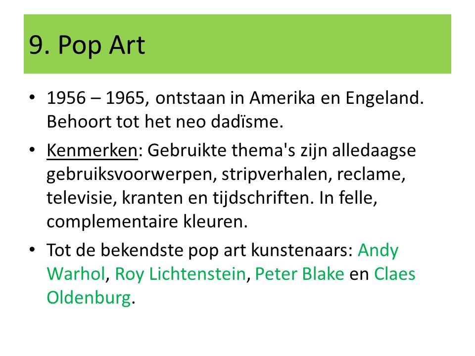 9. Pop Art 1956 – 1965, ontstaan in Amerika en Engeland. Behoort tot het neo dadïsme. Kenmerken: Gebruikte thema's zijn alledaagse gebruiksvoorwerpen,