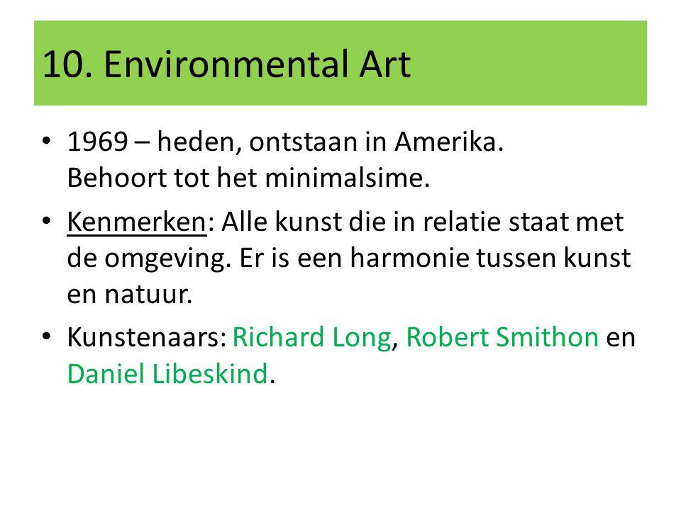 10. Environmental Art 1969 – heden, ontstaan in Amerika. Behoort tot het minimalsime. Kenmerken: Alle kunst die in relatie staat met de omgeving. Er i