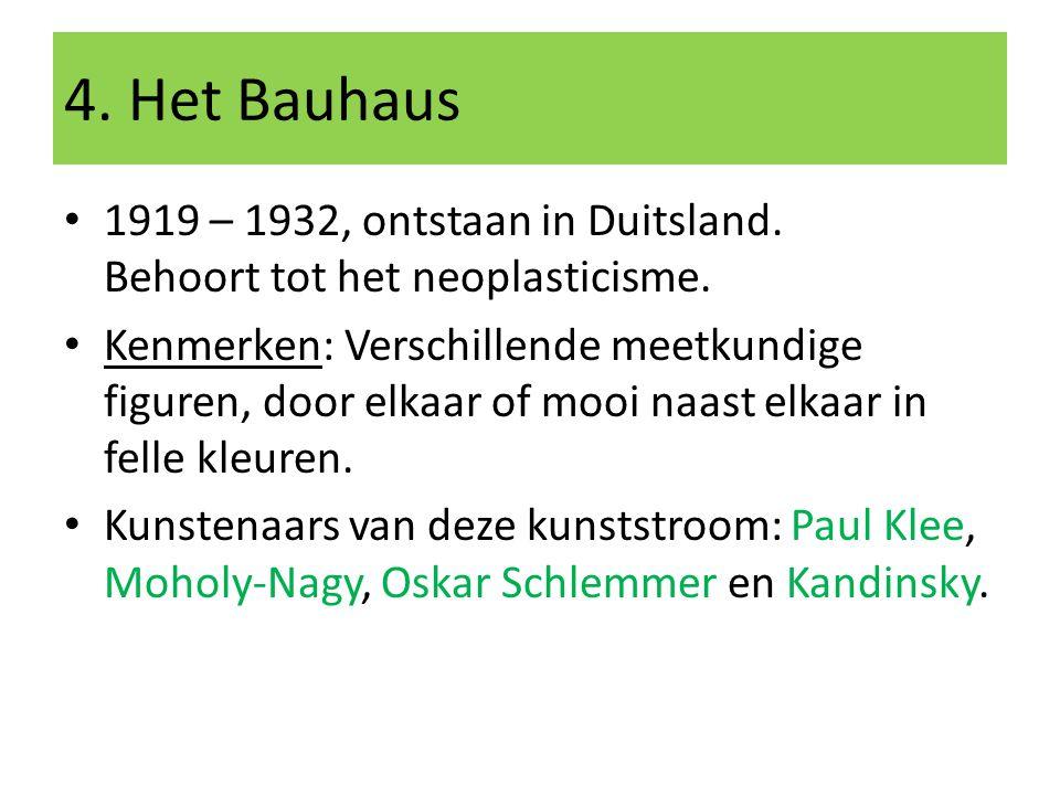 4. Het Bauhaus 1919 – 1932, ontstaan in Duitsland. Behoort tot het neoplasticisme. Kenmerken: Verschillende meetkundige figuren, door elkaar of mooi n